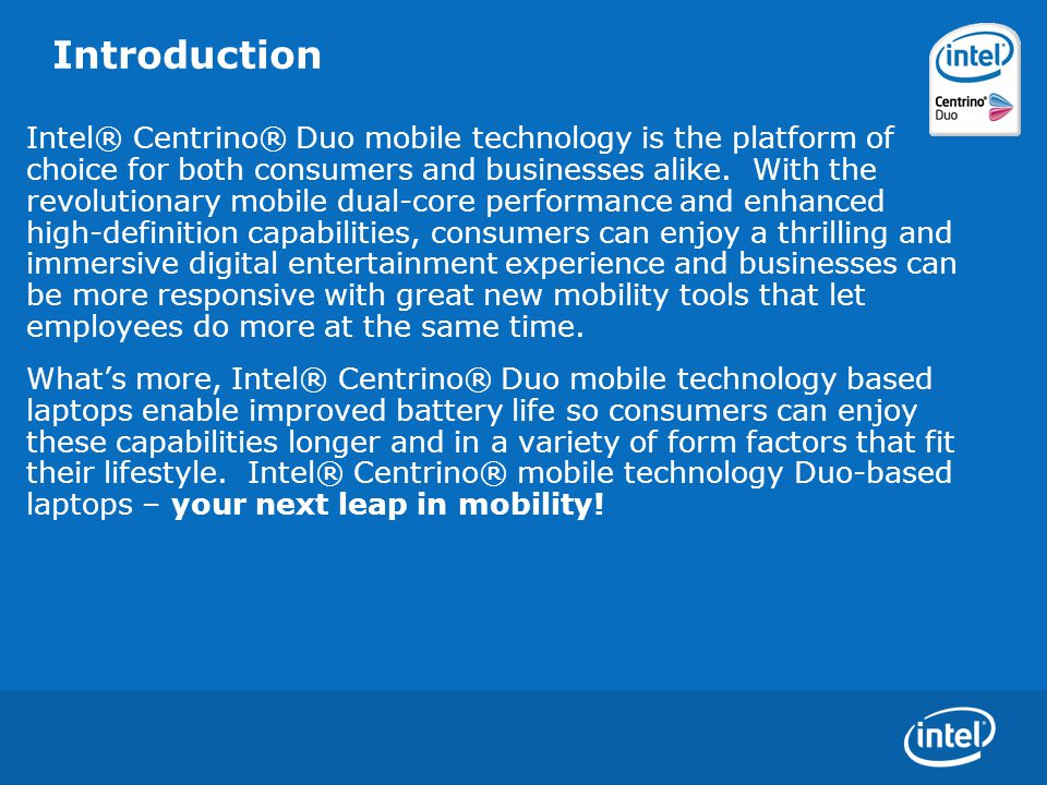 Introduction Intel® Centrino® Duo mobile technology: provides for thinner, lighter designs, provides enhanced video and graphics performance resulting in superior, faster graphics for gaming, animation and videos as well as for high-definition capabilities and multimedia experiences, allows for high-quality audio enabled by Intel® High Definition Audio, enables improved battery life, has more connectivity options supporting latest security standards so you can connect with confidence.