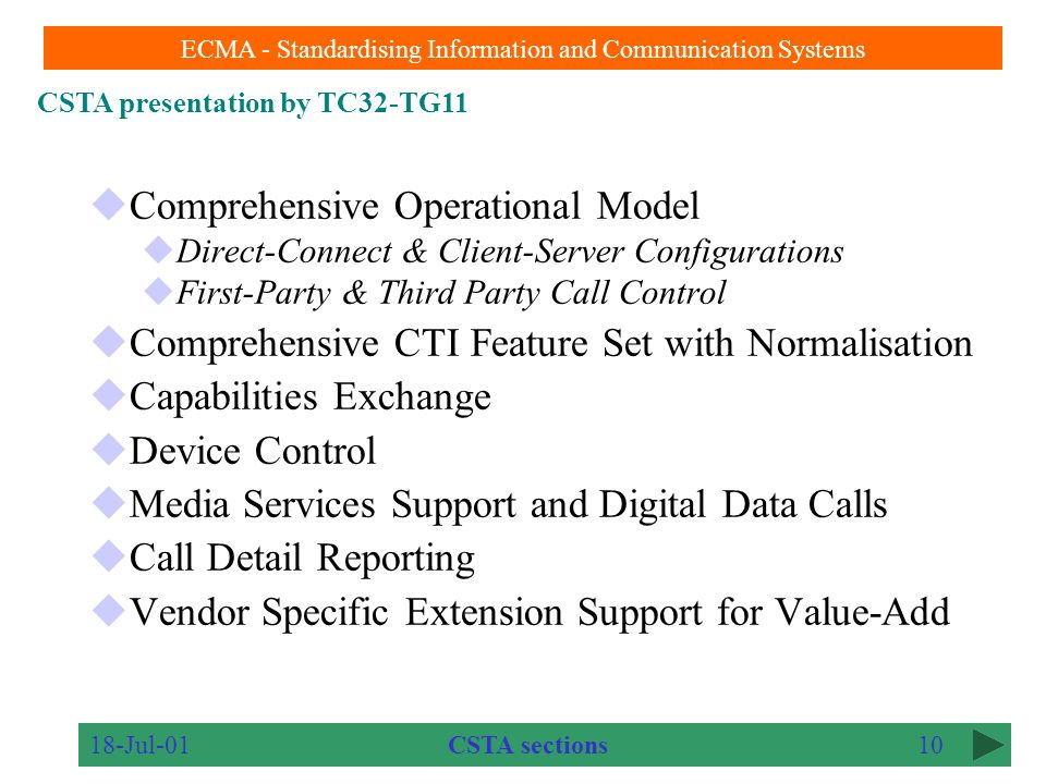CSTA presentation by TC32-TG11 ECMA - Standardising Information and Communication Systems 18-Jul-019 Structure of presentation A top level view of CSTA CTI history and CSTA relationships CSTA Services and Events Animated demonstrations Links to other bodies Conclusion Presentation Outline