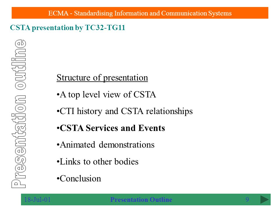CSTA presentation by TC32-TG11 ECMA - Standardising Information and Communication Systems 18-Jul-018 Enhancements since phase I A flavour for the enhancements made includes: Version and capability negotiation via ASCE and a GetCaps function New device control services and events (e.g.