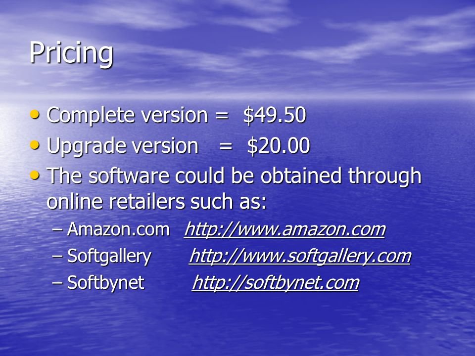Pricing Complete version = $49.50 Complete version = $49.50 Upgrade version = $20.00 Upgrade version = $20.00 The software could be obtained through online retailers such as: The software could be obtained through online retailers such as: –Amazon.com http://www.amazon.com –Softgallery http://www.softgallery.com –Softbynet http://softbynet.com