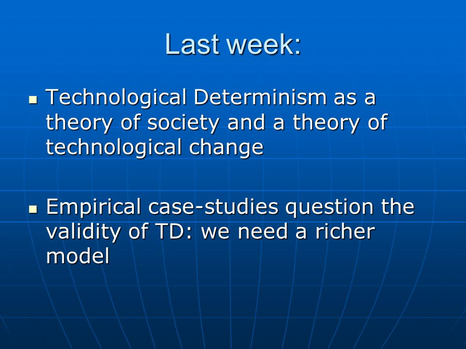 Last week: Technological Determinism as a theory of society and a theory of technological change Technological Determinism as a theory of society and a theory of technological change Empirical case-studies question the validity of TD: we need a richer model Empirical case-studies question the validity of TD: we need a richer model