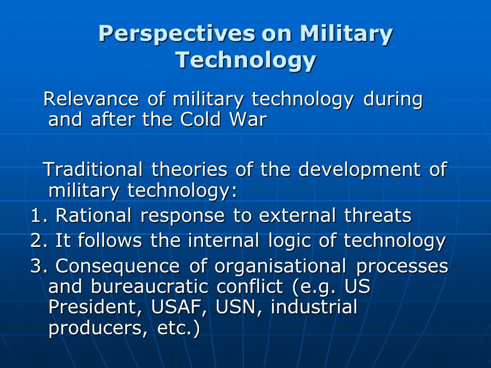 Perspectives on Military Technology Relevance of military technology during and after the Cold War Relevance of military technology during and after the Cold War Traditional theories of the development of military technology: Traditional theories of the development of military technology: 1.
