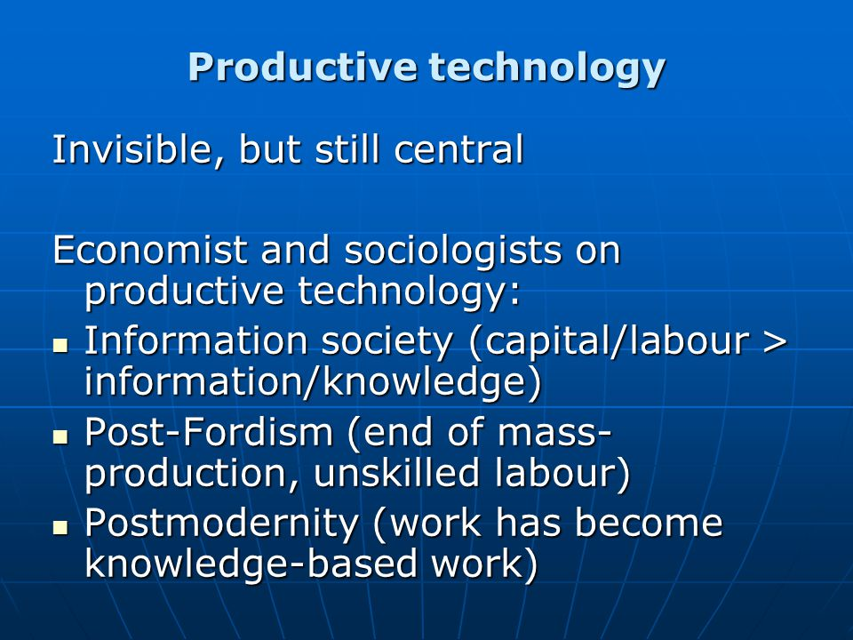 In general: technology as an external force that overpowers pre-existing forms of social differentiation In general: technology as an external force that overpowers pre-existing forms of social differentiation Sociology of work: - inexorable development of the industrial society, driven by the desire of greater industrial efficiency - New technologies required automation, de- skilling, repetitiveness.