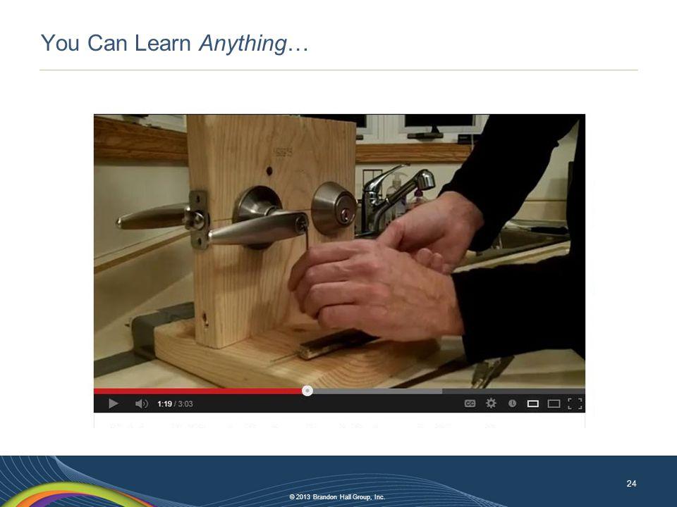 © 2013 Brandon Hall Group, Inc. You Can Learn Anything… 24