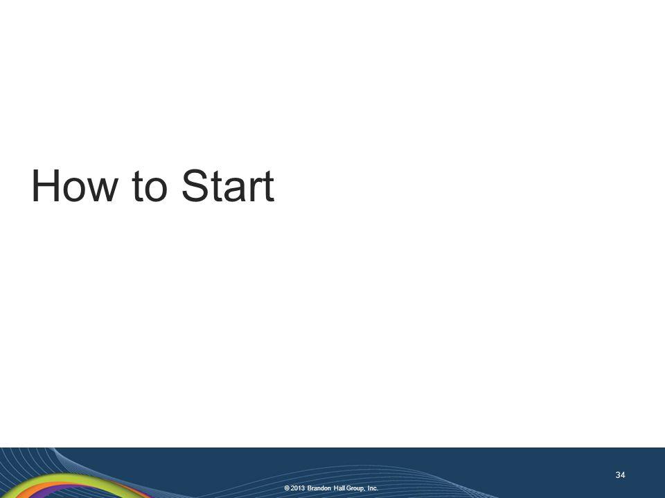 © 2013 Brandon Hall Group, Inc. How to Start 34