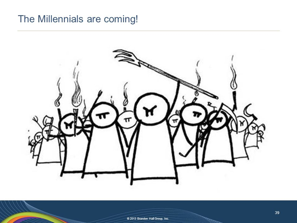 © 2013 Brandon Hall Group, Inc. The Millennials are coming! 39