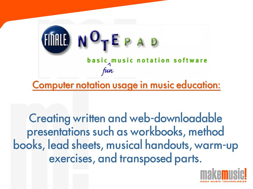 Computer notation usage in music education: Creating written and web-downloadable presentations such as workbooks, method books, lead sheets, musical handouts, warm-up exercises, and transposed parts.