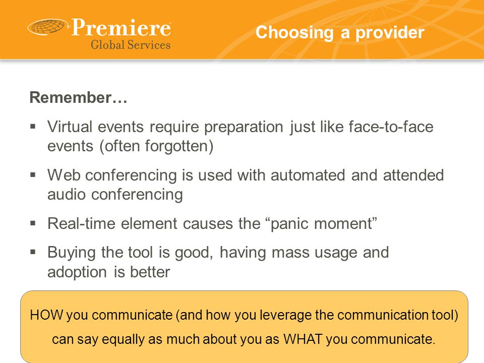Choosing a provider Remember…  Virtual events require preparation just like face-to-face events (often forgotten)  Web conferencing is used with automated and attended audio conferencing  Real-time element causes the panic moment  Buying the tool is good, having mass usage and adoption is better HOW you communicate (and how you leverage the communication tool) can say equally as much about you as WHAT you communicate.