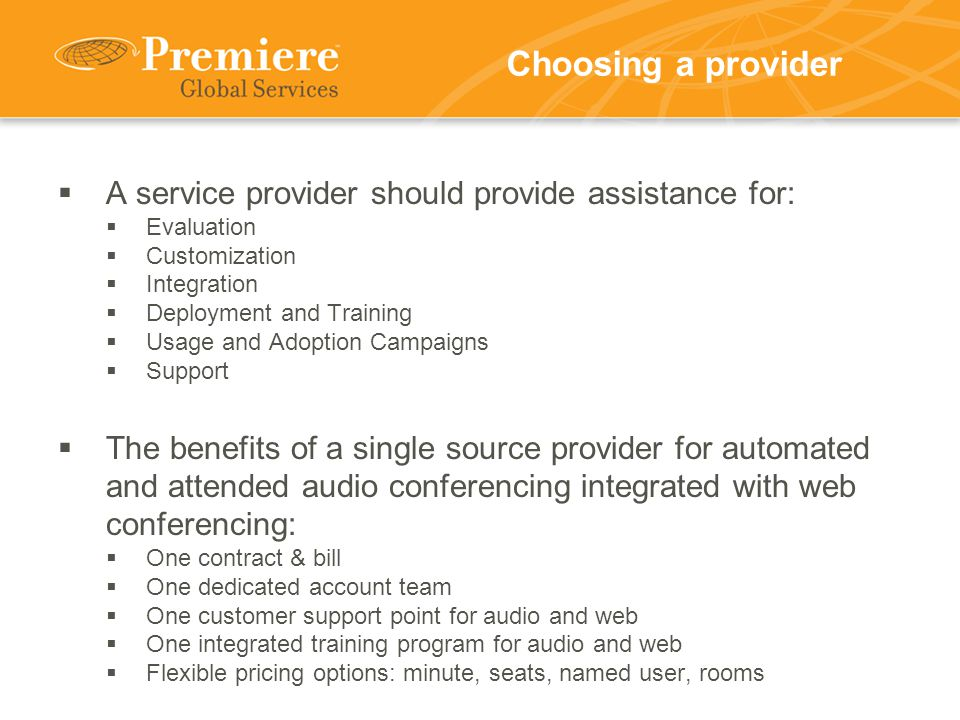 Choosing a provider  A service provider should provide assistance for:  Evaluation  Customization  Integration  Deployment and Training  Usage and Adoption Campaigns  Support  The benefits of a single source provider for automated and attended audio conferencing integrated with web conferencing:  One contract & bill  One dedicated account team  One customer support point for audio and web  One integrated training program for audio and web  Flexible pricing options: minute, seats, named user, rooms