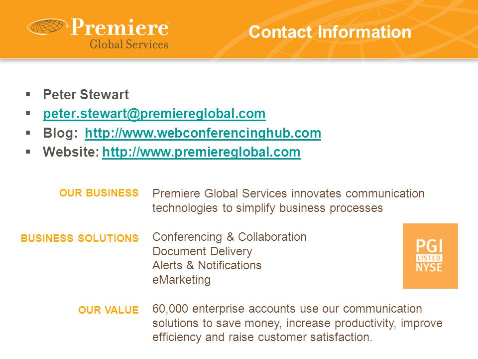Contact Information  Peter Stewart  peter.stewart@premiereglobal.com peter.stewart@premiereglobal.com  Blog: http://www.webconferencinghub.comhttp://www.webconferencinghub.com  Website: http://www.premiereglobal.comhttp://www.premiereglobal.com Premiere Global Services innovates communication technologies to simplify business processes Conferencing & Collaboration Document Delivery Alerts & Notifications eMarketing 60,000 enterprise accounts use our communication solutions to save money, increase productivity, improve efficiency and raise customer satisfaction.