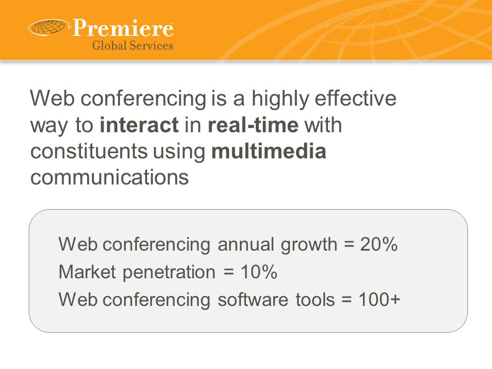 Web conferencing is a highly effective way to interact in real-time with constituents using multimedia communications Web conferencing annual growth = 20% Market penetration = 10% Web conferencing software tools = 100+