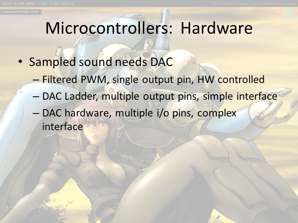 Microcontrollers: Hardware Sampled sound needs DAC – Filtered PWM, single output pin, HW controlled – DAC Ladder, multiple output pins, simple interface – DAC hardware, multiple i/o pins, complex interface