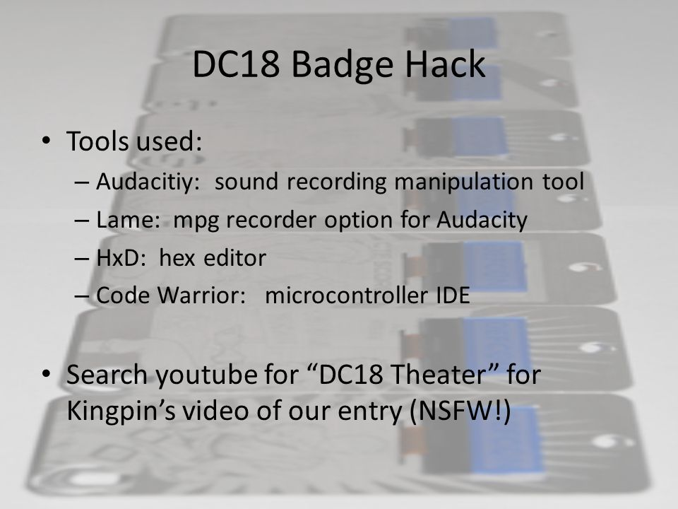 DC18 Badge Hack Tools used: – Audacitiy: sound recording manipulation tool – Lame: mpg recorder option for Audacity – HxD: hex editor – Code Warrior: microcontroller IDE Search youtube for DC18 Theater for Kingpin's video of our entry (NSFW!)
