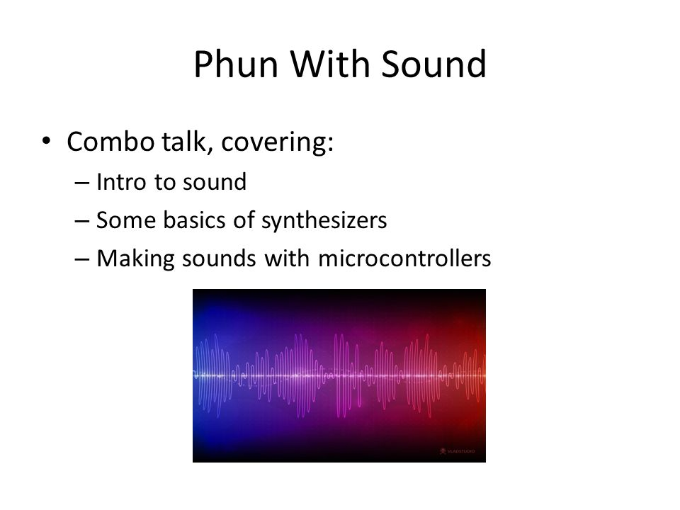 Phun With Sound Combo talk, covering: – Intro to sound – Some basics of synthesizers – Making sounds with microcontrollers