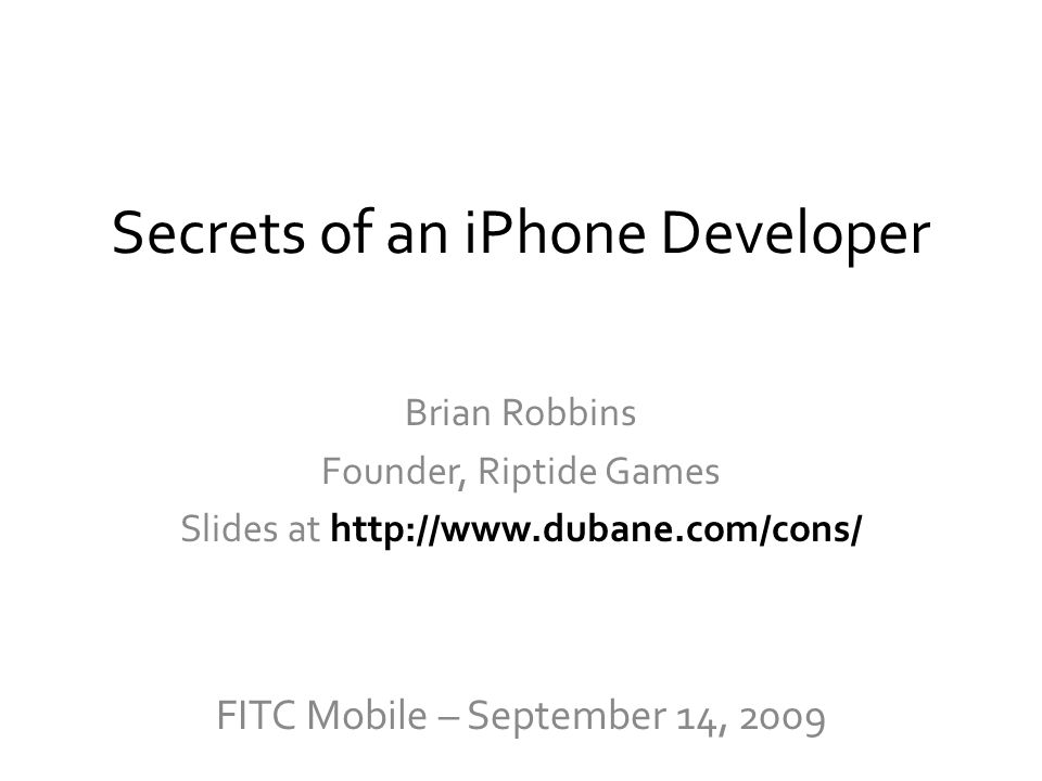 Secrets of an iPhone Developer Brian Robbins Founder, Riptide Games Slides at http://www.dubane.com/cons/ FITC Mobile – September 14, 2009
