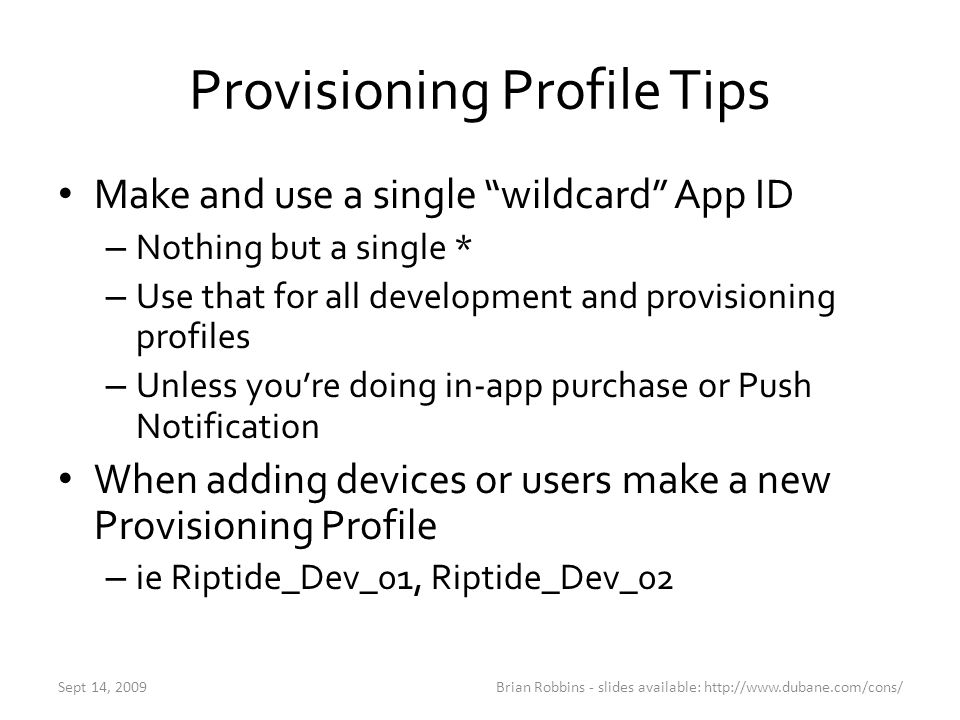 "Provisioning Profile Tips Make and use a single ""wildcard"" App ID – Nothing but a single * – Use that for all development and provisioning profiles –"