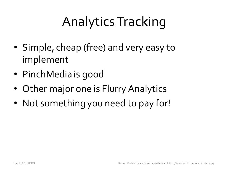 Analytics Tracking Simple, cheap (free) and very easy to implement PinchMedia is good Other major one is Flurry Analytics Not something you need to pa