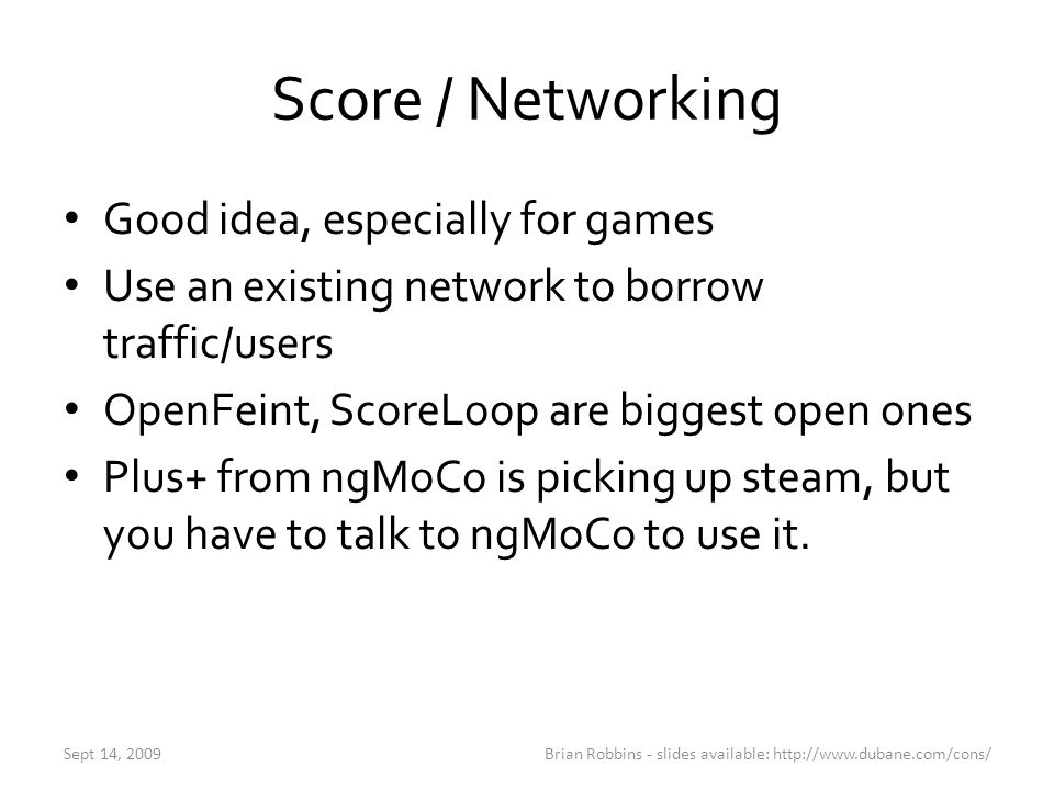 Score / Networking Good idea, especially for games Use an existing network to borrow traffic/users OpenFeint, ScoreLoop are biggest open ones Plus+ fr