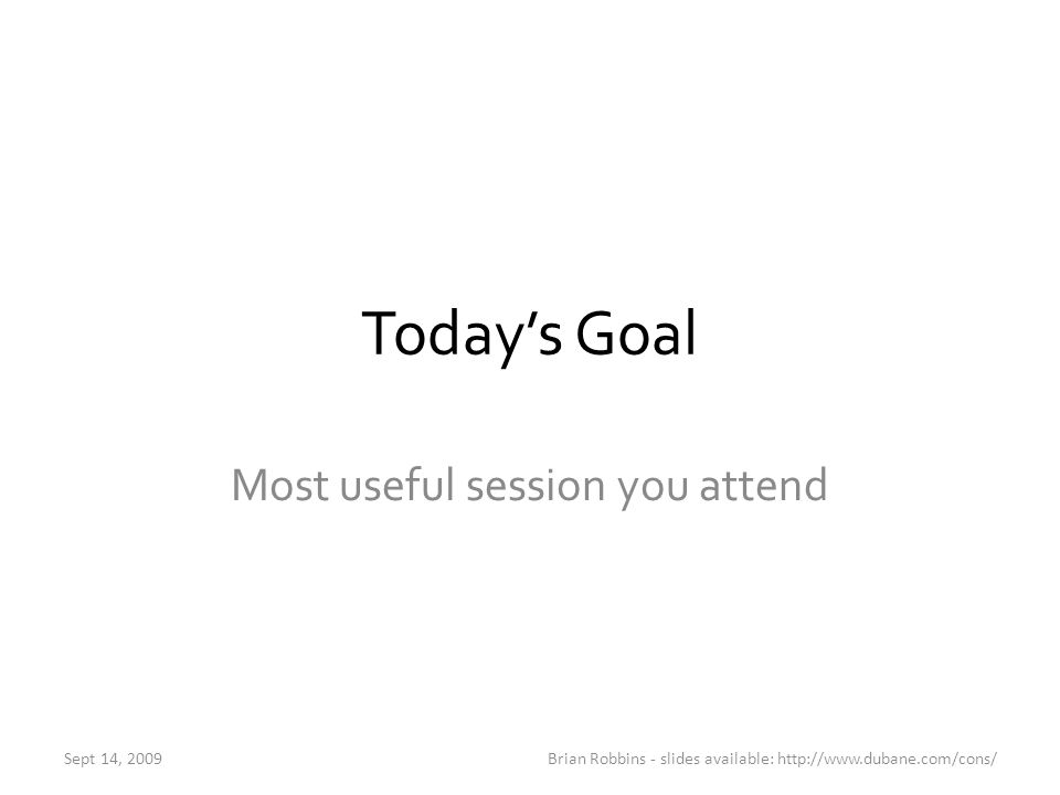 Today's Goal Most useful session you attend Sept 14, 2009Brian Robbins - slides available: http://www.dubane.com/cons/