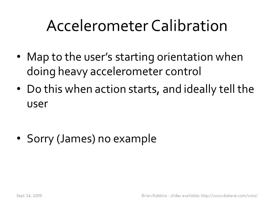 Accelerometer Calibration Map to the user's starting orientation when doing heavy accelerometer control Do this when action starts, and ideally tell t