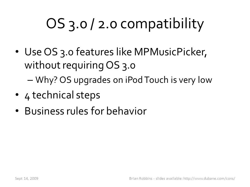 OS 3.0 / 2.0 Compatibility 1.Target > Info > General – Set Framework Linked Library from Required to Weak 2.Target > Info > Build – Set Base SDK to latest SDK (ie 3.0) 3.Target > Info > Build – Set iPhone OS Deployment Target to oldest SDK (ie 2.1) 4.Check for availability of class before using it – if ([MPMusicPickerController]) Brian Robbins - slides available: http://www.dubane.com/cons/Sept 14, 2009