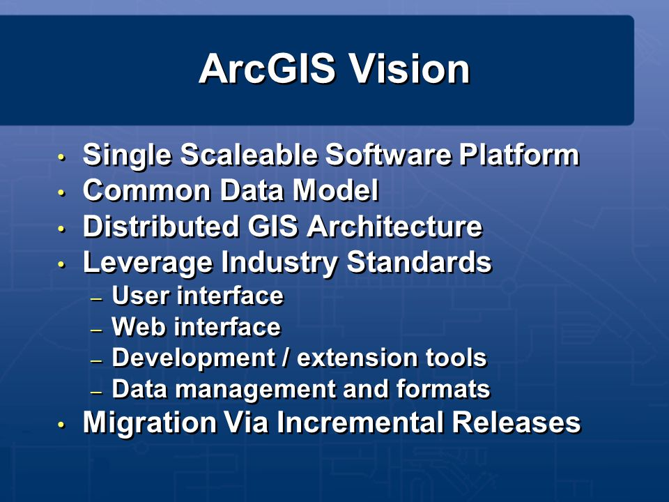 ArcGIS Vision Single Scaleable Software Platform Common Data Model Distributed GIS Architecture Leverage Industry Standards – User interface – Web int