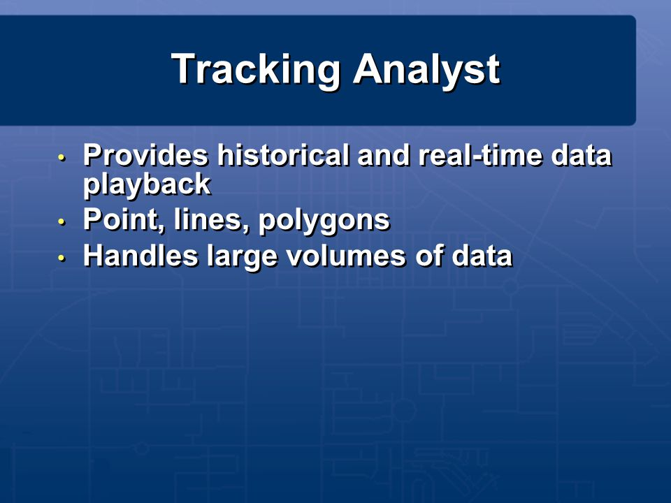 Tracking Analyst Provides historical and real-time data playback Point, lines, polygons Handles large volumes of data Provides historical and real-tim