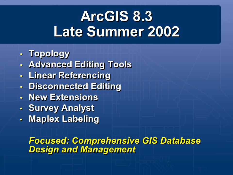 ArcGIS 8.3 Late Summer 2002 Topology Advanced Editing Tools Linear Referencing Disconnected Editing New Extensions Survey Analyst Maplex Labeling Focu