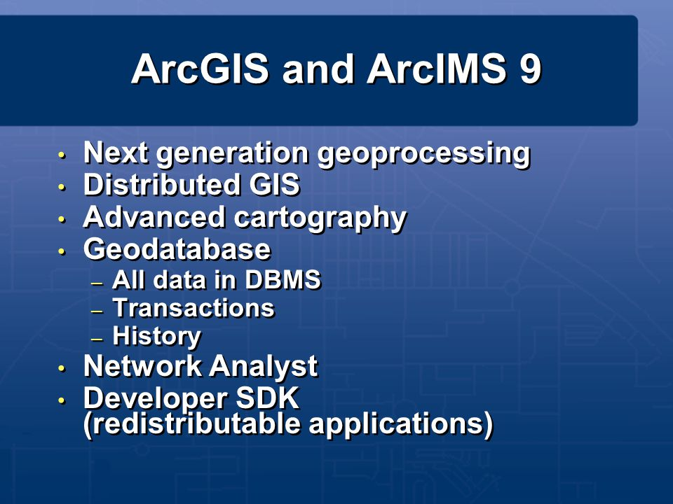 ArcGIS and ArcIMS 9 Next generation geoprocessing Distributed GIS Advanced cartography Geodatabase – All data in DBMS – Transactions – History Network