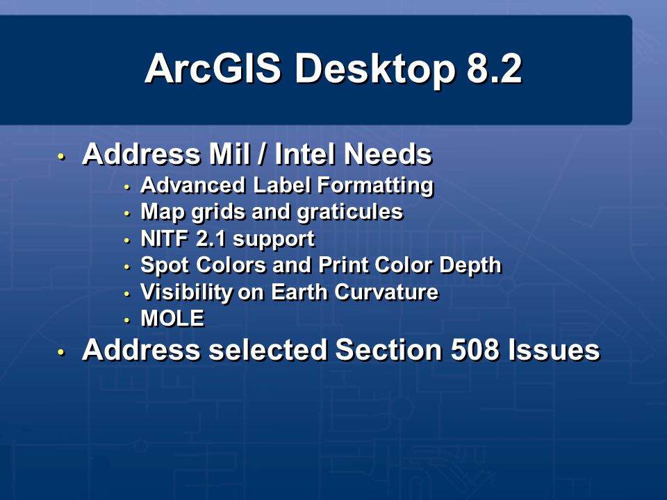 ArcGIS Desktop 8.2 Address Mil / Intel Needs Advanced Label Formatting Map grids and graticules NITF 2.1 support Spot Colors and Print Color Depth Vis