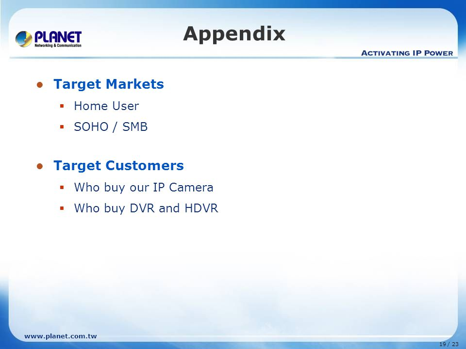 www.planet.com.tw 19 / 23 Appendix Target Markets  Home User  SOHO / SMB Target Customers  Who buy our IP Camera  Who buy DVR and HDVR