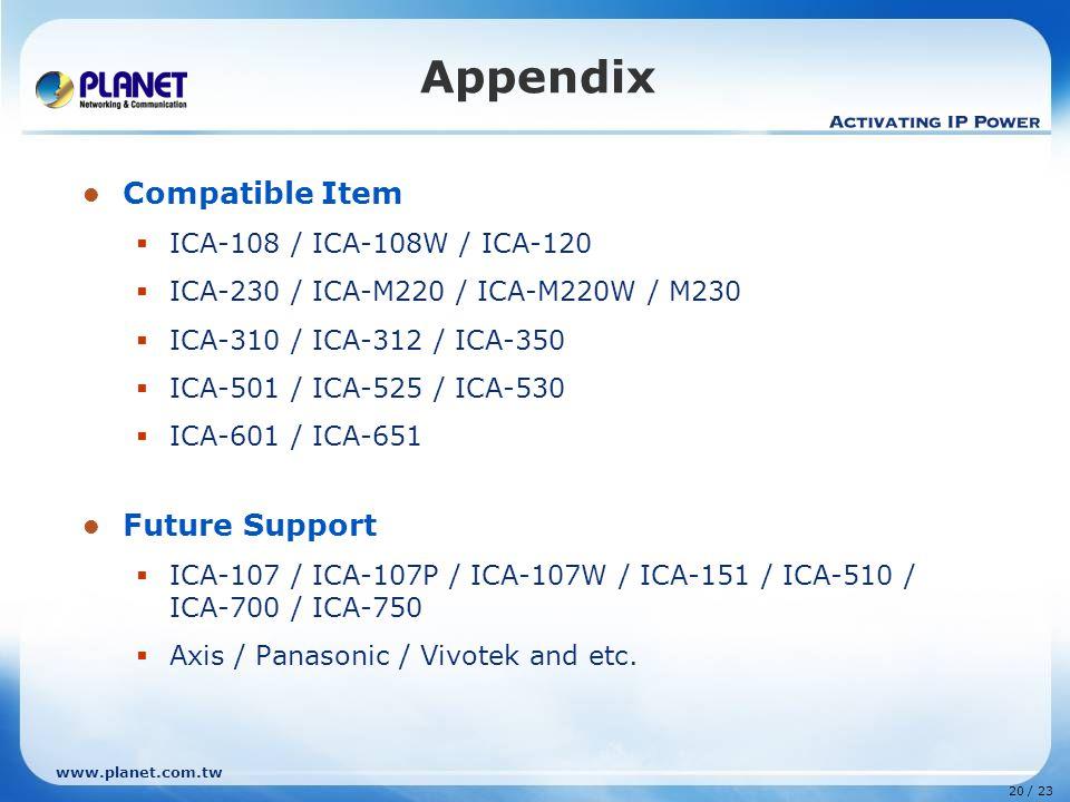 www.planet.com.tw 20 / 23 Appendix Compatible Item  ICA-108 / ICA-108W / ICA-120  ICA-230 / ICA-M220 / ICA-M220W / M230  ICA-310 / ICA-312 / ICA-350  ICA-501 / ICA-525 / ICA-530  ICA-601 / ICA-651 Future Support  ICA-107 / ICA-107P / ICA-107W / ICA-151 / ICA-510 / ICA-700 / ICA-750  Axis / Panasonic / Vivotek and etc.