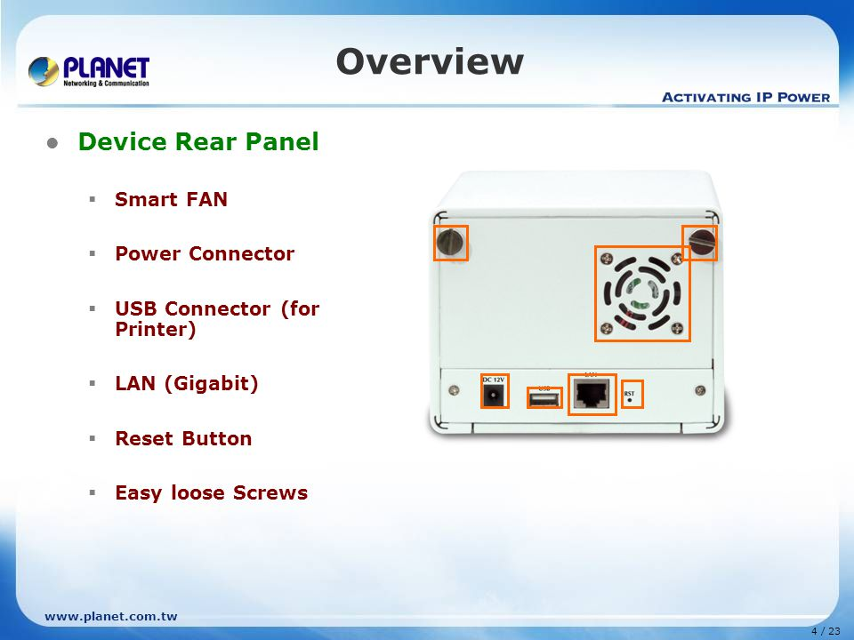 www.planet.com.tw 4 / 23 Overview Device Rear Panel  Smart FAN  Power Connector  USB Connector (for Printer)  LAN (Gigabit)  Reset Button  Easy