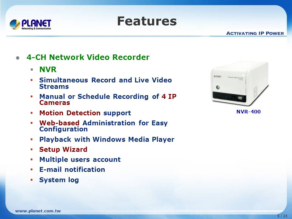 5 / 23 Features 4-CH Network Video Recorder  NVR  Simultaneous Record and Live Video Streams  Manual or Schedule Recording of 4 IP Cameras  Motion Detection support  Web-based Administration for Easy Configuration  Playback with Windows Media Player  Setup Wizard  Multiple users account   notification  System log NVR-400