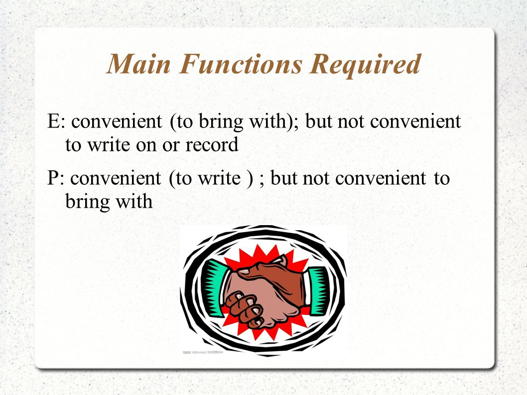 Main Functions Required E: convenient (to bring with); but not convenient to write on or record P: convenient (to write ) ; but not convenient to brin