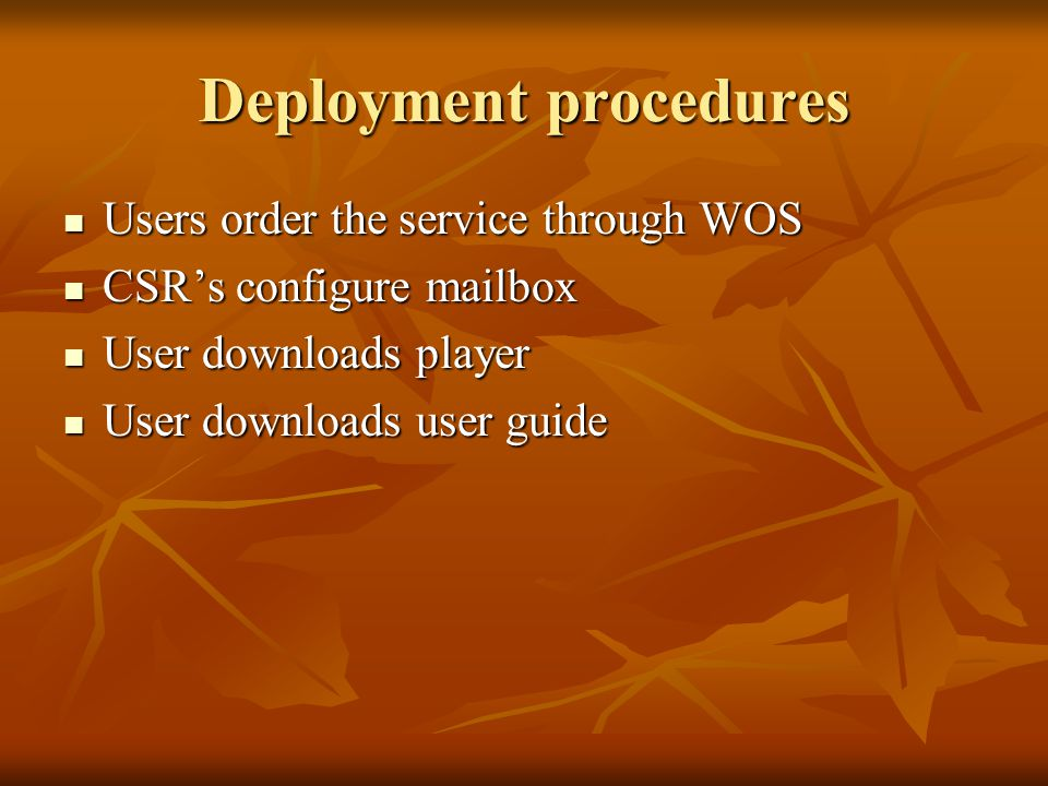 Deployment procedures Users order the service through WOS Users order the service through WOS CSR's configure mailbox CSR's configure mailbox User downloads player User downloads player User downloads user guide User downloads user guide