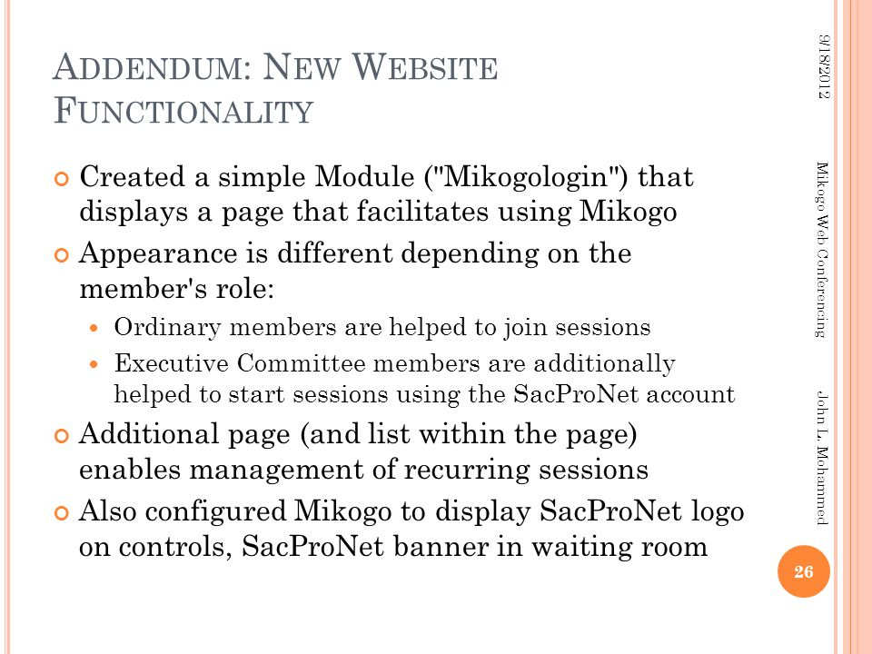 A DDENDUM : N EW W EBSITE F UNCTIONALITY Created a simple Module ( Mikogologin ) that displays a page that facilitates using Mikogo Appearance is different depending on the member s role: Ordinary members are helped to join sessions Executive Committee members are additionally helped to start sessions using the SacProNet account Additional page (and list within the page) enables management of recurring sessions Also configured Mikogo to display SacProNet logo on controls, SacProNet banner in waiting room 26 9/18/2012 Mikogo Web Conferencing John L.