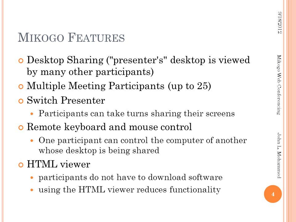 M IKOGO F EATURES Desktop Sharing ( presenter s desktop is viewed by many other participants) Multiple Meeting Participants (up to 25) Switch Presenter Participants can take turns sharing their screens Remote keyboard and mouse control One participant can control the computer of another whose desktop is being shared HTML viewer participants do not have to download software using the HTML viewer reduces functionality 4 9/18/2012 Mikogo Web Conferencing John L.