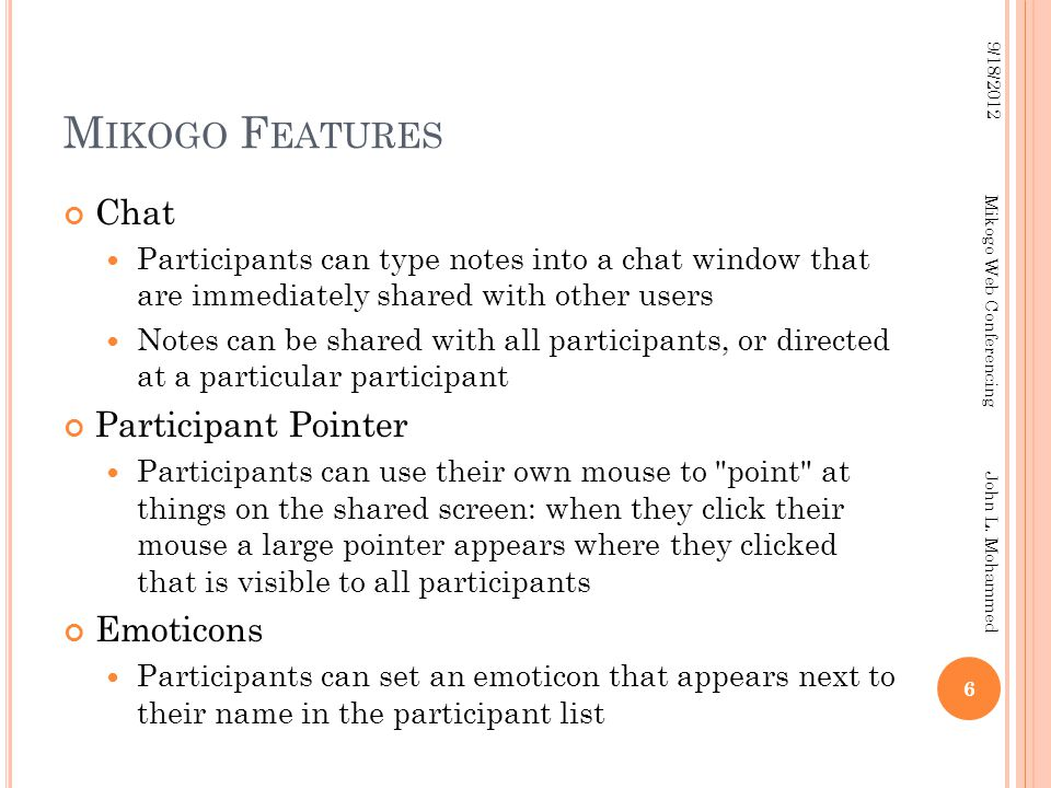 M IKOGO F EATURES Chat Participants can type notes into a chat window that are immediately shared with other users Notes can be shared with all participants, or directed at a particular participant Participant Pointer Participants can use their own mouse to point at things on the shared screen: when they click their mouse a large pointer appears where they clicked that is visible to all participants Emoticons Participants can set an emoticon that appears next to their name in the participant list 6 9/18/2012 Mikogo Web Conferencing John L.