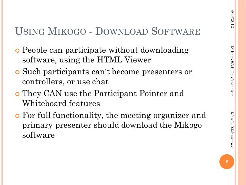 U SING M IKOGO - D OWNLOAD S OFTWARE People can participate without downloading software, using the HTML Viewer Such participants can t become presenters or controllers, or use chat They CAN use the Participant Pointer and Whiteboard features For full functionality, the meeting organizer and primary presenter should download the Mikogo software 8 9/18/2012 Mikogo Web Conferencing John L.