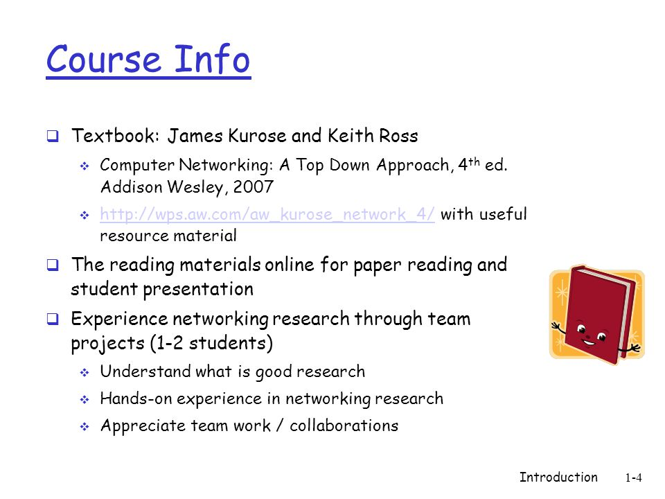 Introduction1-4 Course Info  Textbook: James Kurose and Keith Ross  Computer Networking: A Top Down Approach, 4 th ed.