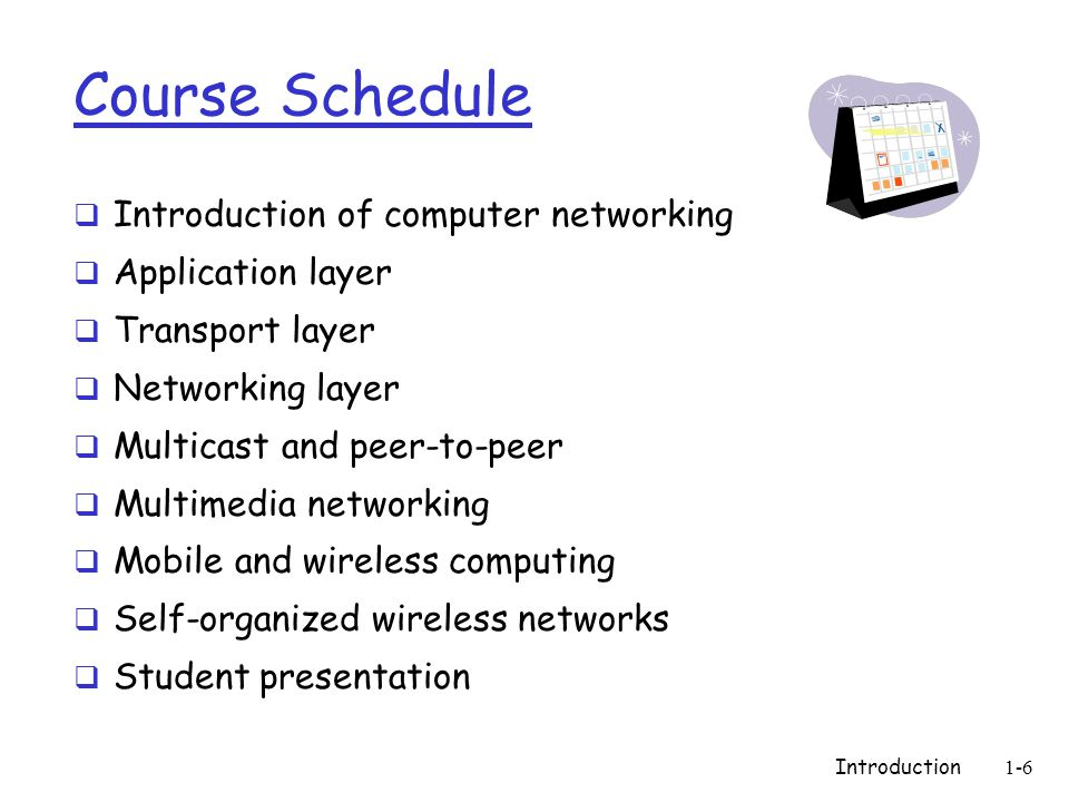 Introduction1-6 Course Schedule  Introduction of computer networking  Application layer  Transport layer  Networking layer  Multicast and peer-to-peer  Multimedia networking  Mobile and wireless computing  Self-organized wireless networks  Student presentation