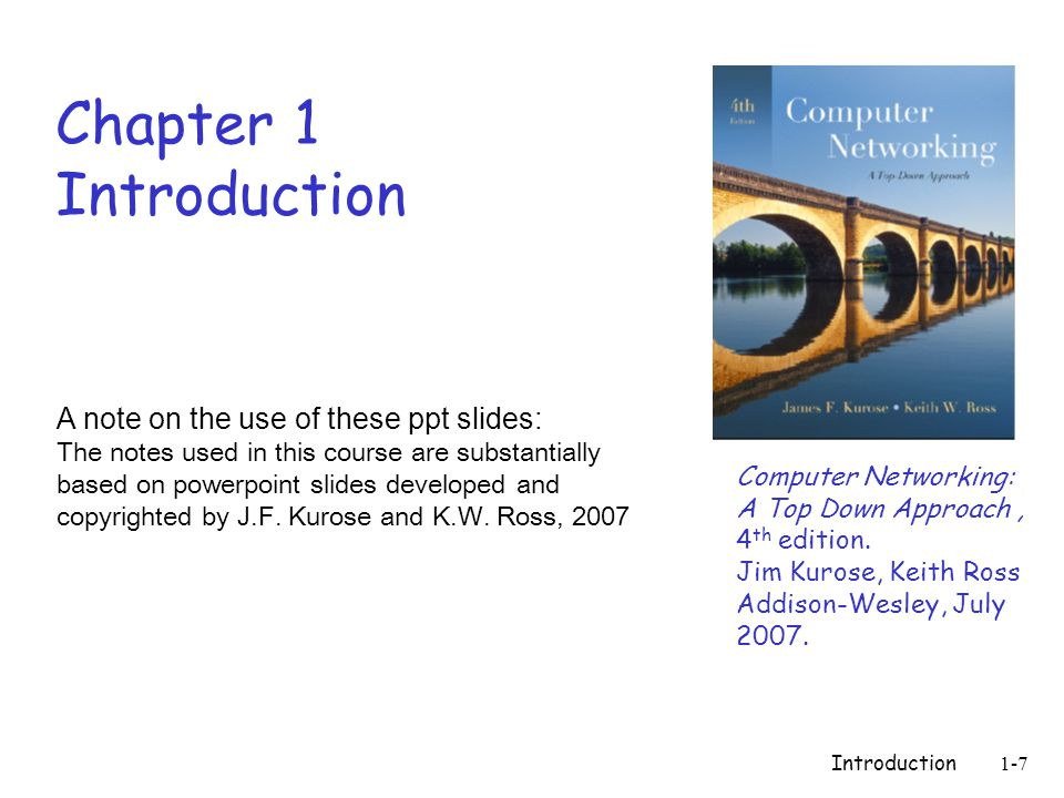 Introduction1-7 Chapter 1 Introduction Computer Networking: A Top Down Approach, 4 th edition.