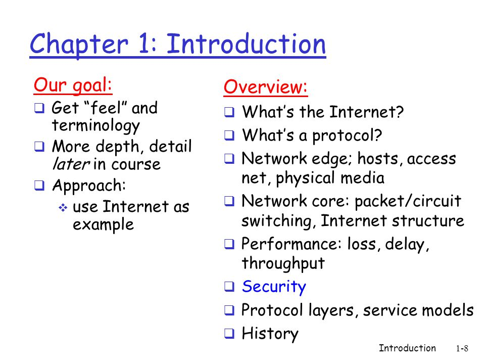 Introduction1-8 Chapter 1: Introduction Our goal:  Get feel and terminology  More depth, detail later in course  Approach:  use Internet as example Overview:  What's the Internet.