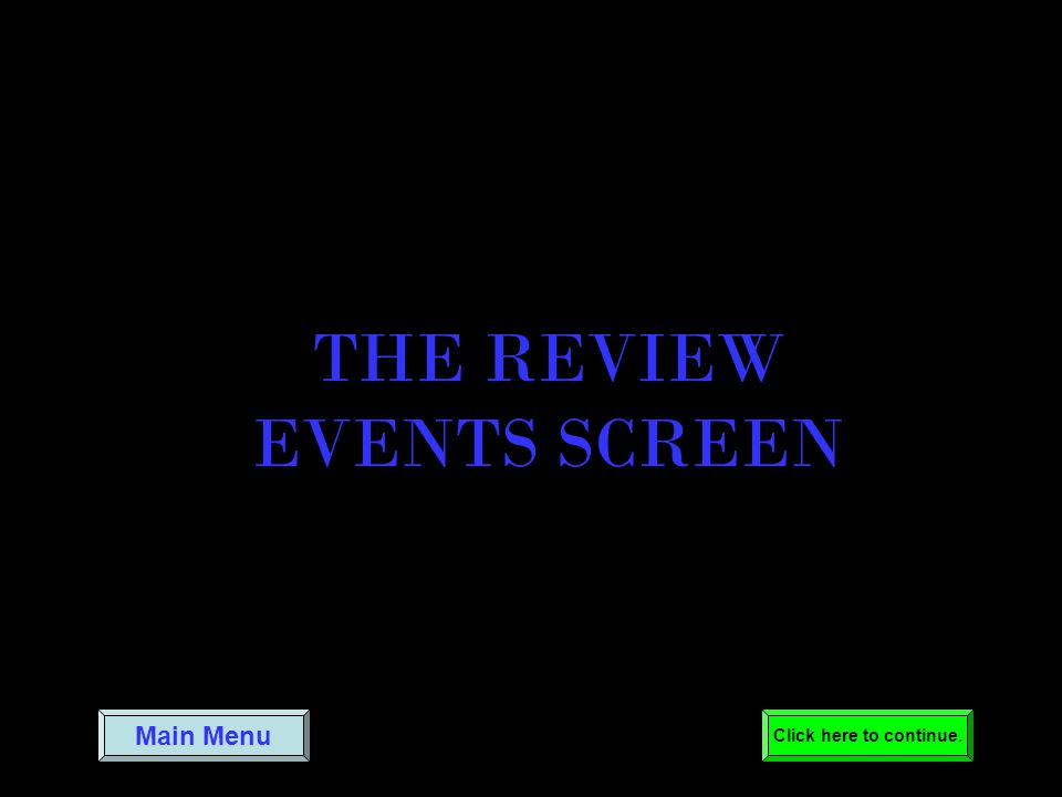 THE REVIEW EVENTS SCREEN Main Menu Click here to continue.