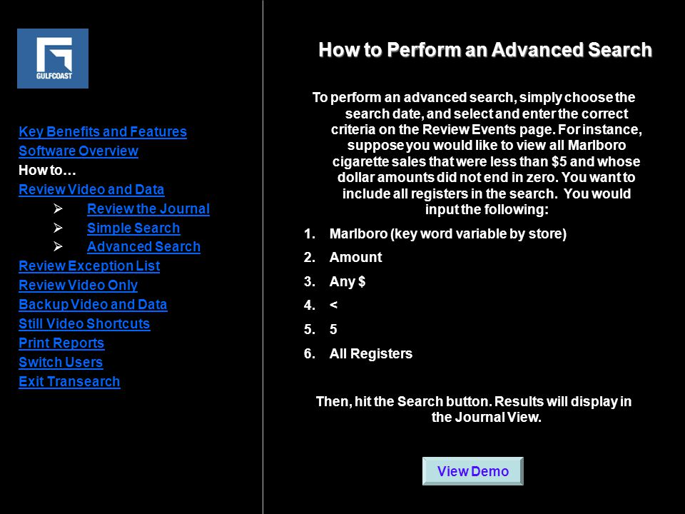 Key Benefits and Features Software Overview How to… Review Video and Data  Review the Journal Review the Journal  Simple Search Simple Search  Advanced Search Advanced Search Review Exception List Review Video Only Backup Video and Data Still Video Shortcuts Print Reports Switch Users Exit Transearch Click image to play video To perform an advanced search, simply choose the search date, and select and enter the correct criteria on the Review Events page.