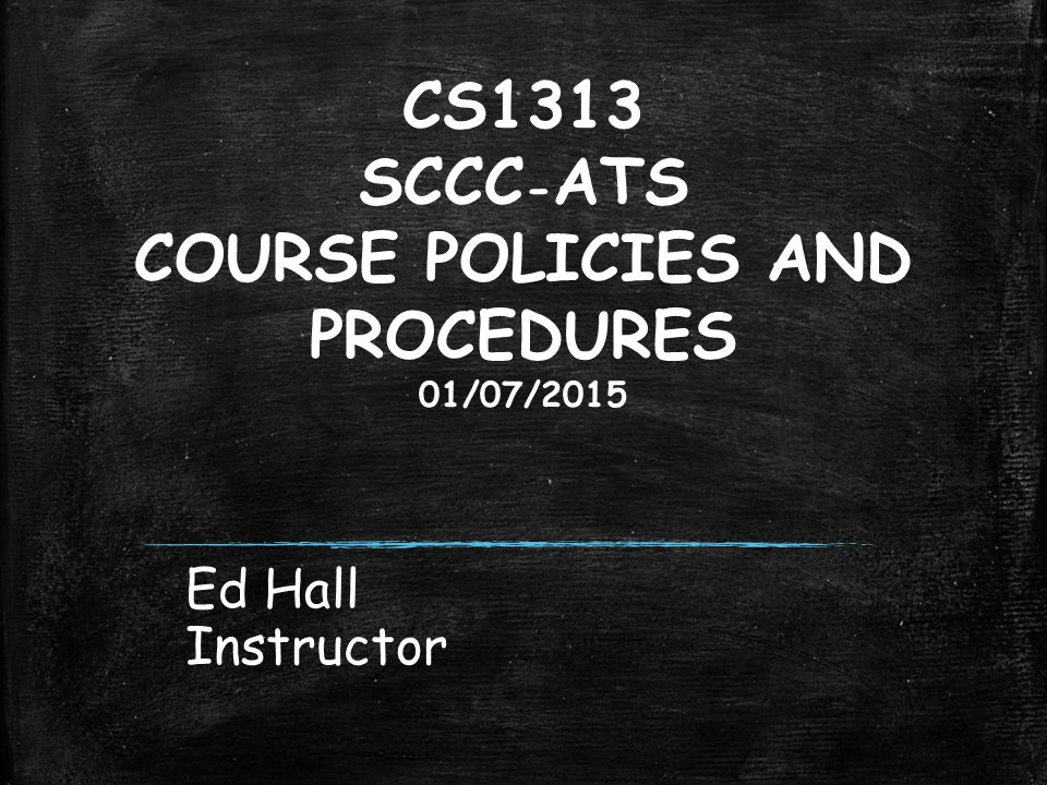 CS1313 SCCC - ATS COURSE POLICIES AND PROCEDURES 01/07/2015 Ed Hall Instructor