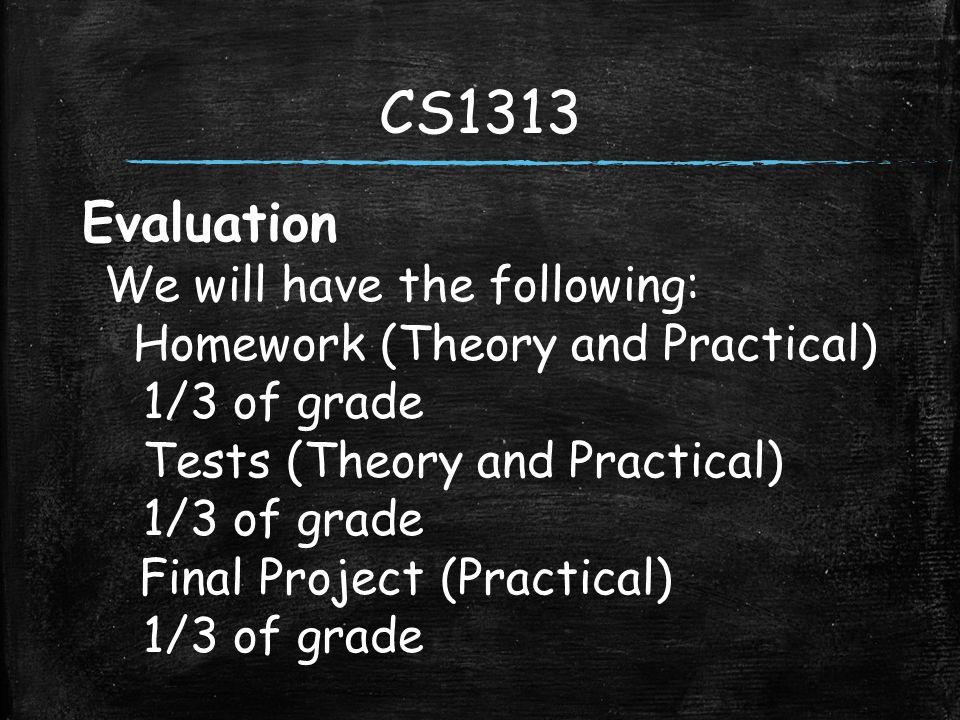 Evaluation We will have the following: Homework (Theory and Practical) 1/3 of grade Tests (Theory and Practical) 1/3 of grade Final Project (Practical) 1/3 of grade