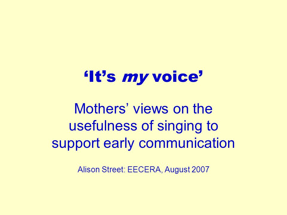 'It's my voice' Mothers' views on the usefulness of singing to support early communication Alison Street: EECERA, August 2007