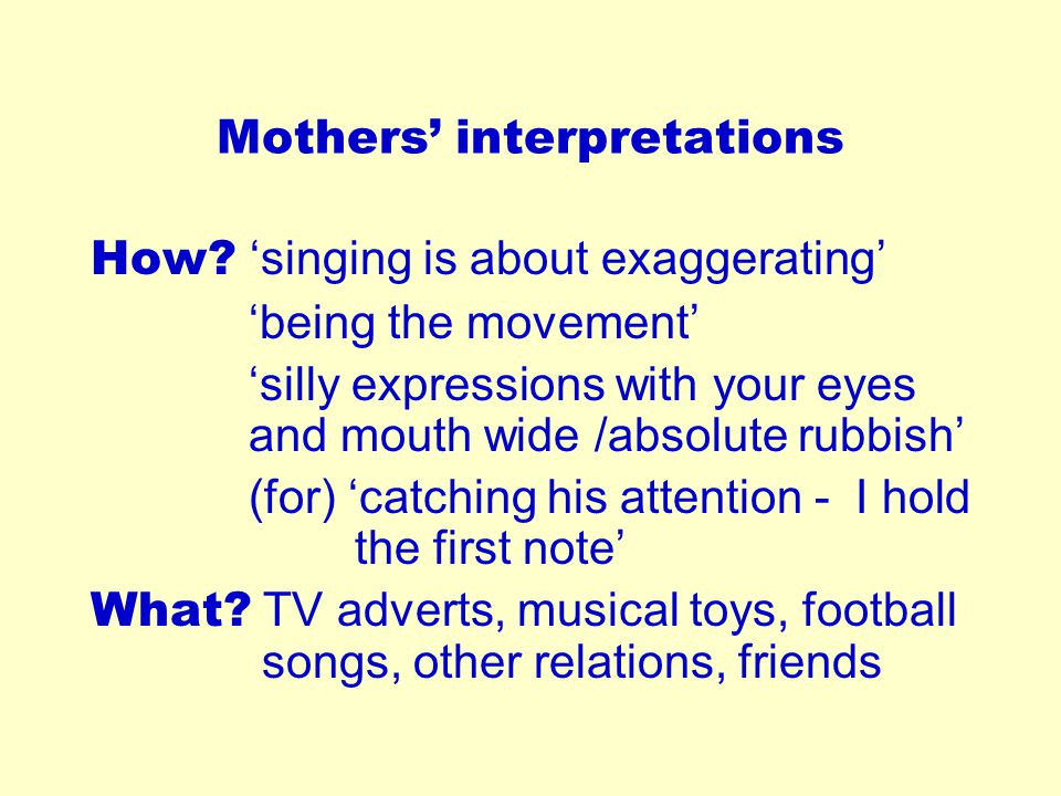 Mothers' interpretations How? 'singing is about exaggerating' 'being the movement' 'silly expressions with your eyes and mouth wide /absolute rubbish'